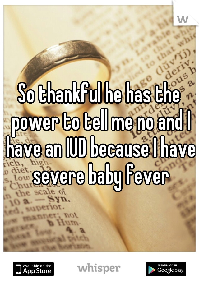 So thankful he has the power to tell me no and I have an IUD because I have severe baby fever
