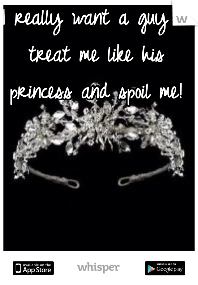 I really want a guy to treat me like his princess and spoil me!