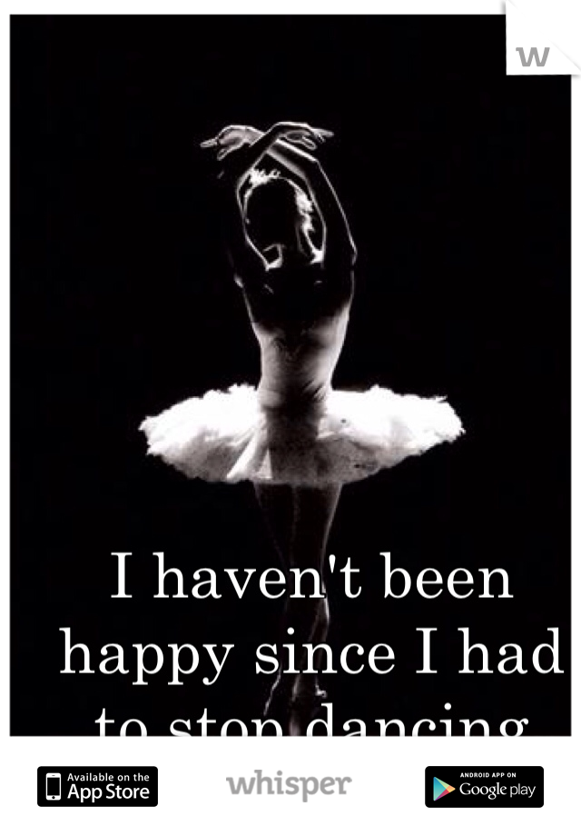 I haven't been happy since I had to stop dancing