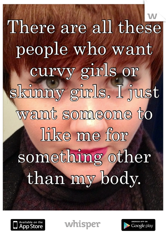 There are all these people who want curvy girls or skinny girls. I just want someone to like me for something other than my body.