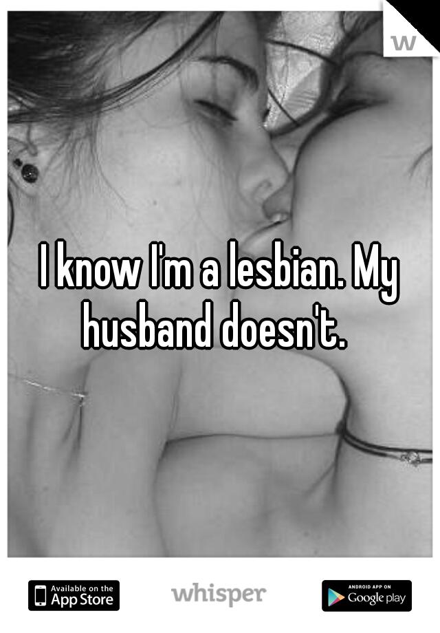 I know I'm a lesbian. My husband doesn't.