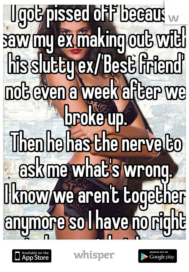 I got pissed off because I saw my ex making out with his slutty ex/'Best friend' not even a week after we broke up. Then he has the nerve to ask me what's wrong. I know we aren't together anymore so I have no right to be upset but I am.
