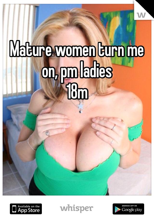 Mature women turn me on, pm ladies  18m