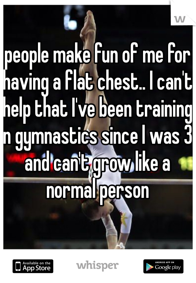 people make fun of me for having a flat chest.. I can't help that I've been training in gymnastics since I was 3 and can't grow like a normal person