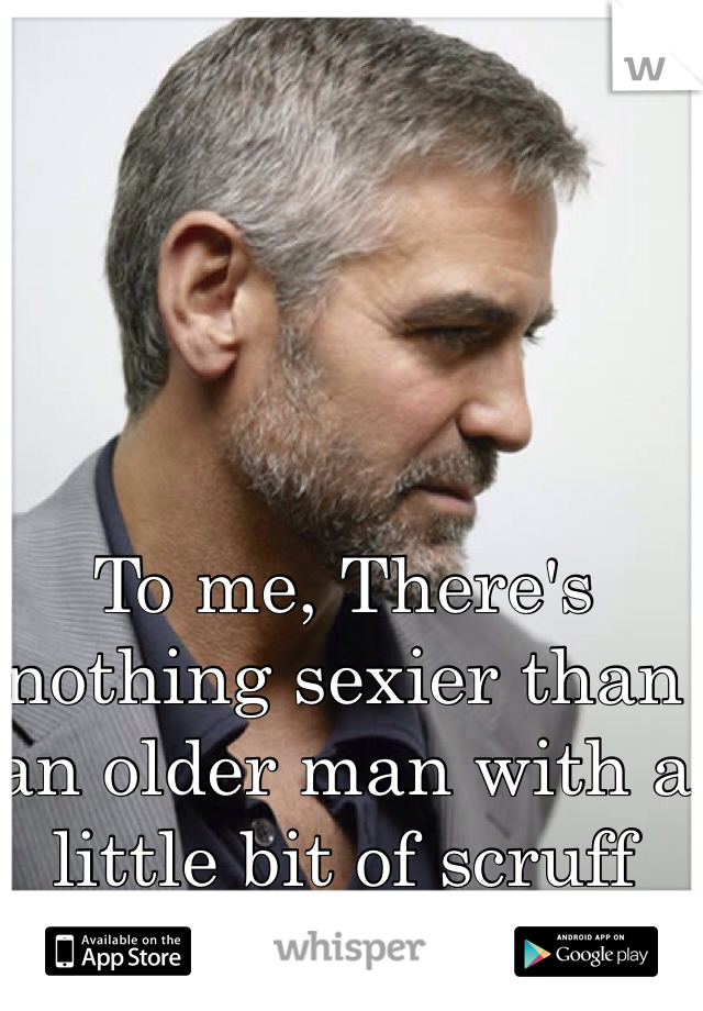To me, There's nothing sexier than an older man with a little bit of scruff  💋