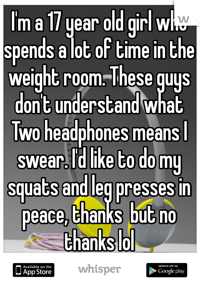 I'm a 17 year old girl who spends a lot of time in the weight room. These guys don't understand what   Two headphones means I swear. I'd like to do my squats and leg presses in peace, thanks  but no thanks lol