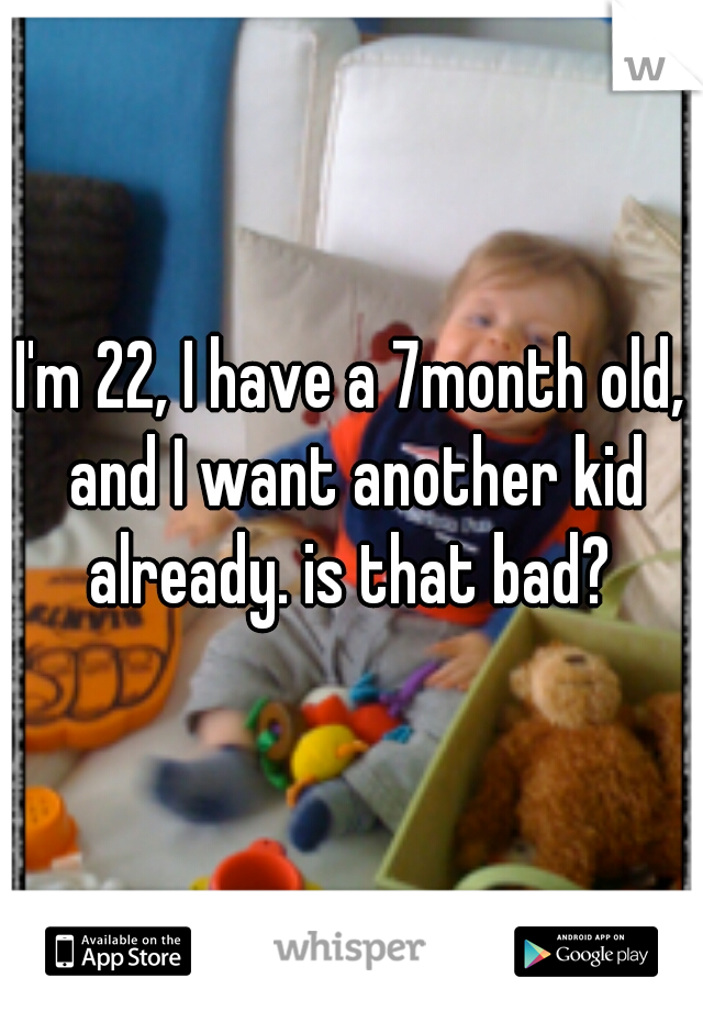 I'm 22, I have a 7month old, and I want another kid already. is that bad?