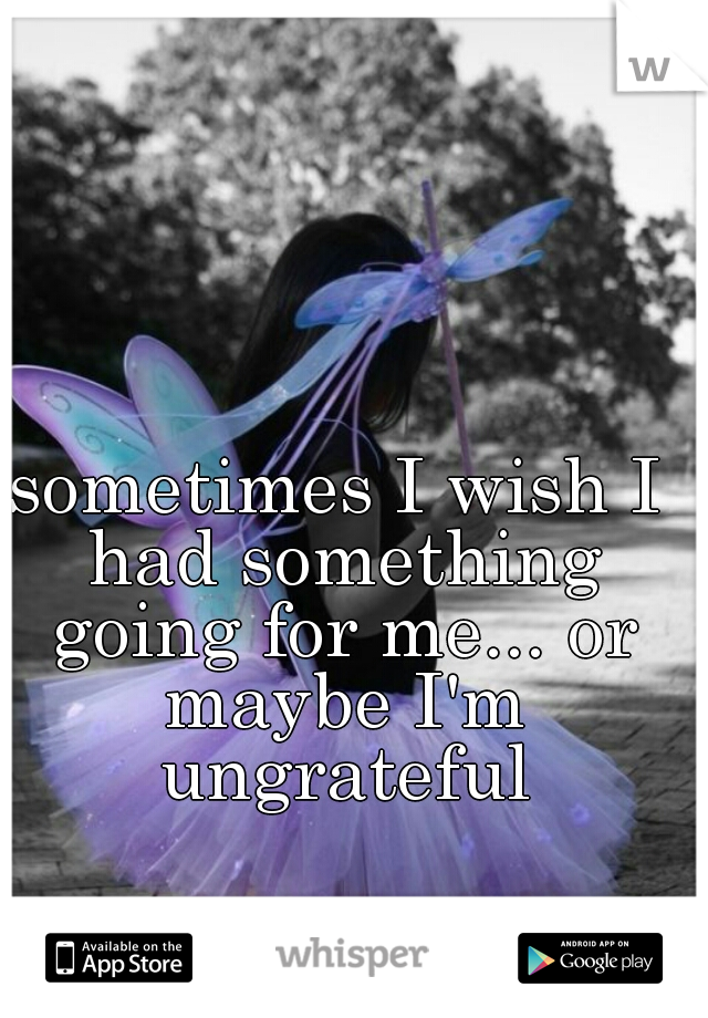 sometimes I wish I had something going for me... or maybe I'm ungrateful