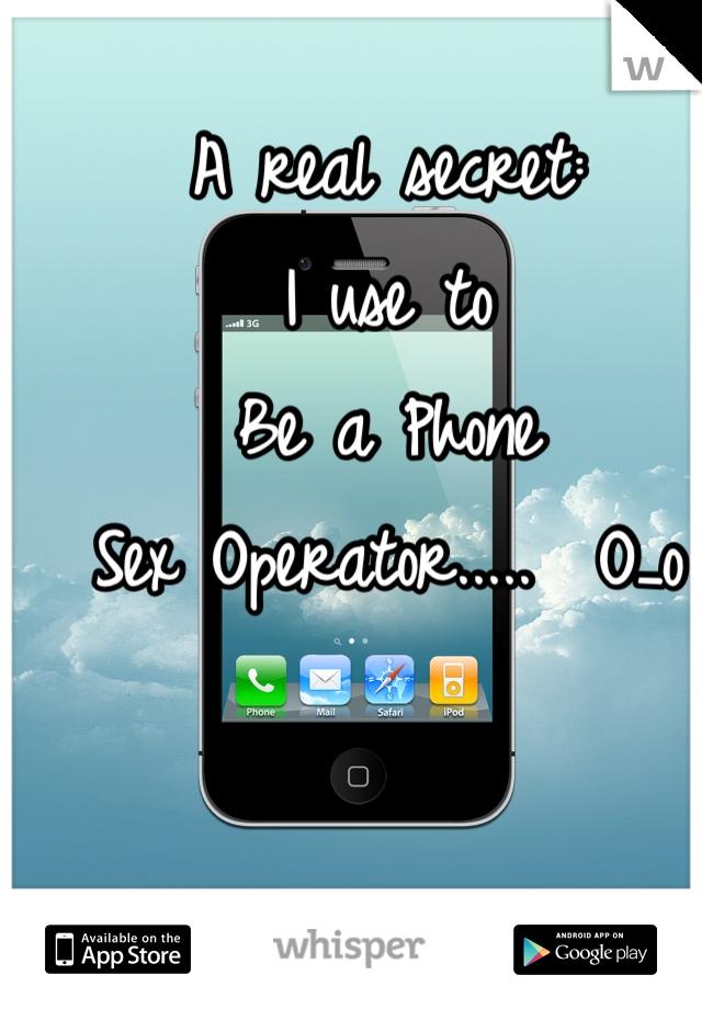 A real secret: I use to Be a Phone Sex Operator.....  O_o
