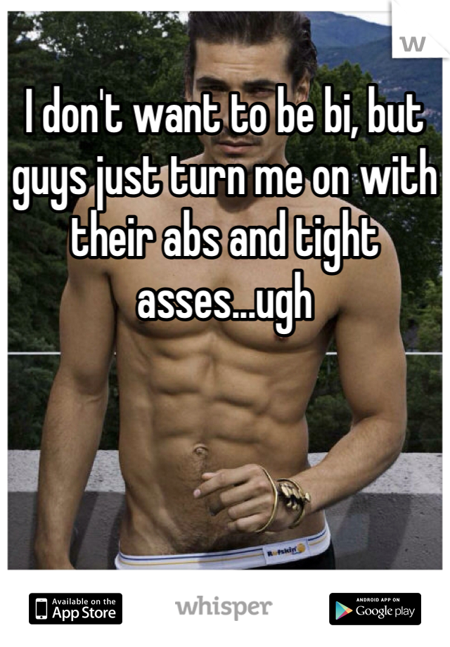 I don't want to be bi, but guys just turn me on with their abs and tight asses...ugh