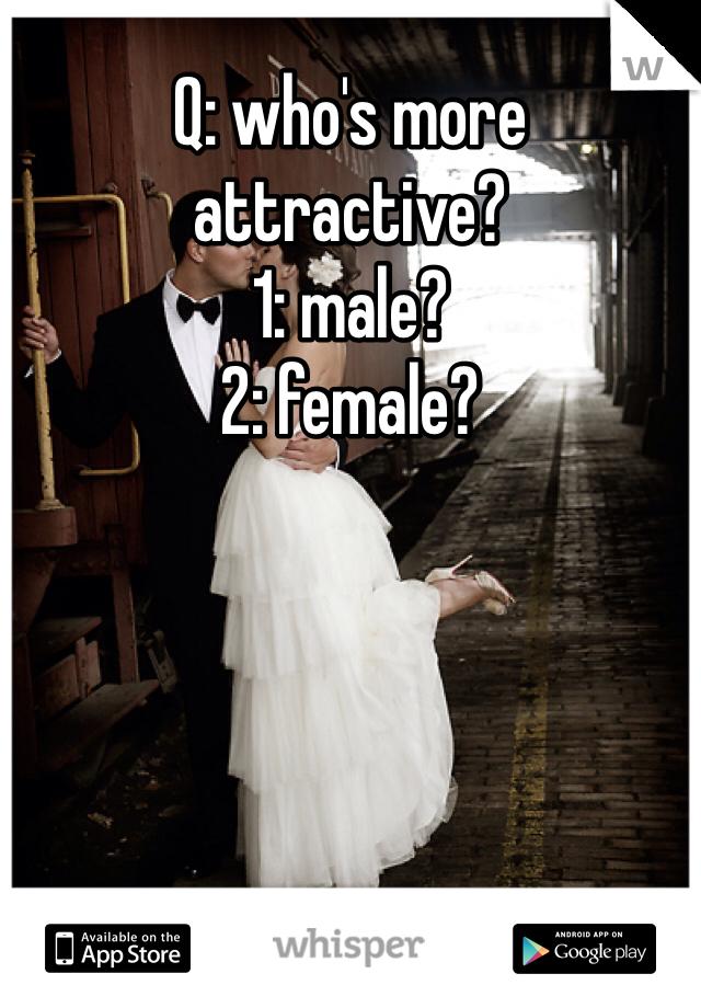 Q: who's more attractive? 1: male? 2: female?