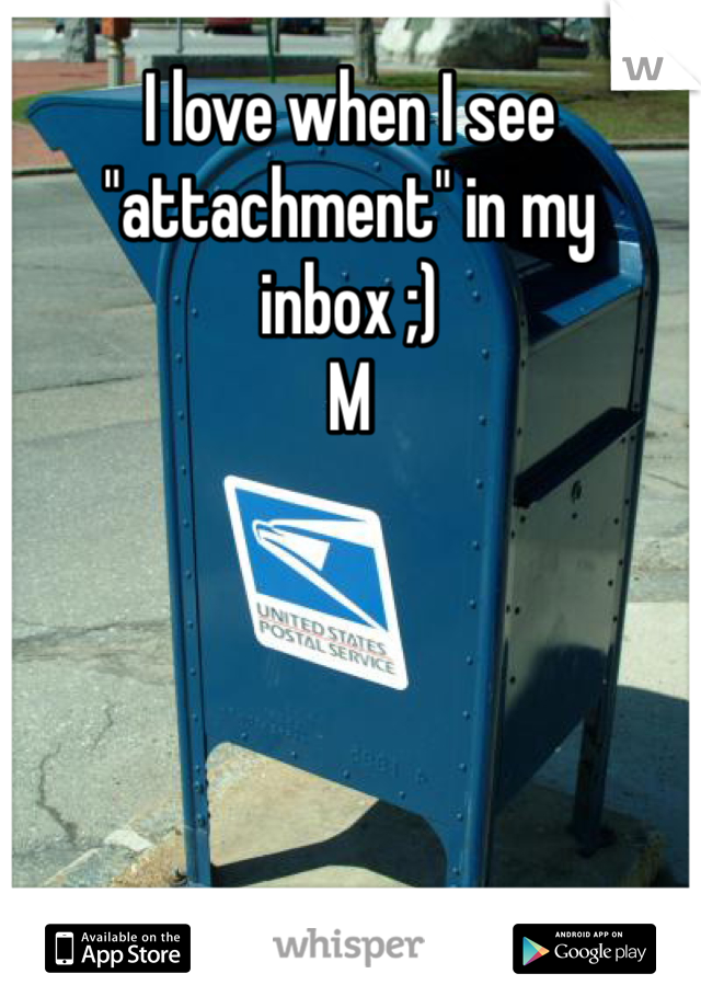 """I love when I see """"attachment"""" in my inbox ;) M"""