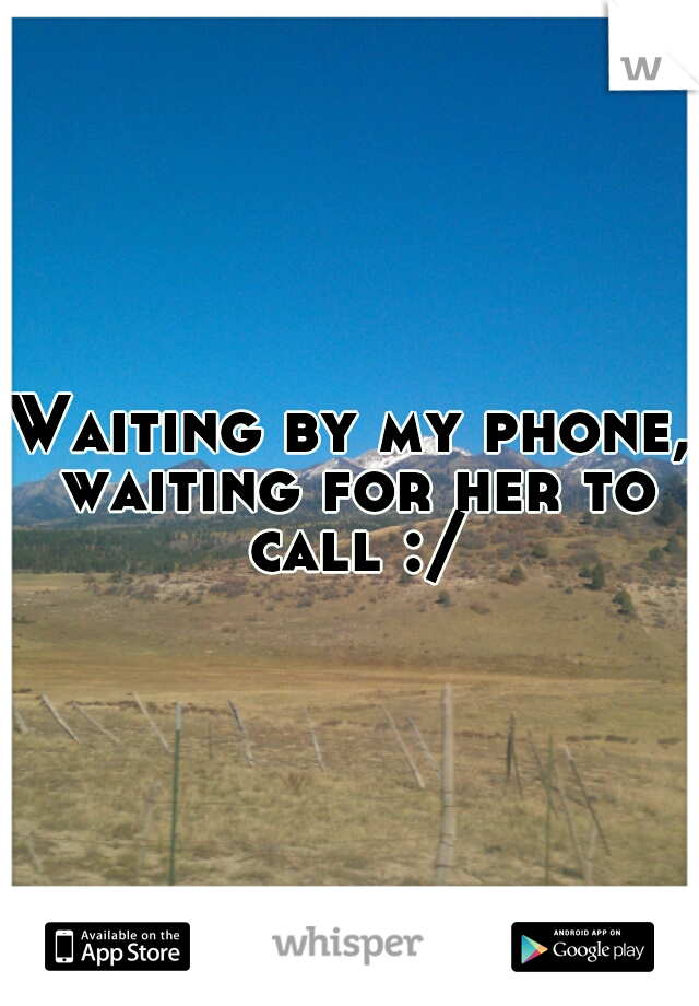 Waiting by my phone, waiting for her to call :/