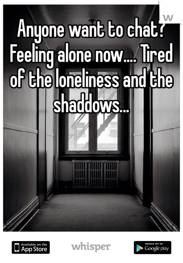 Anyone want to chat? Feeling alone now.... Tired of the loneliness and the shaddows...
