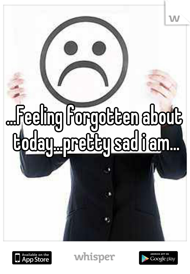 ...Feeling forgotten about today...pretty sad i am...