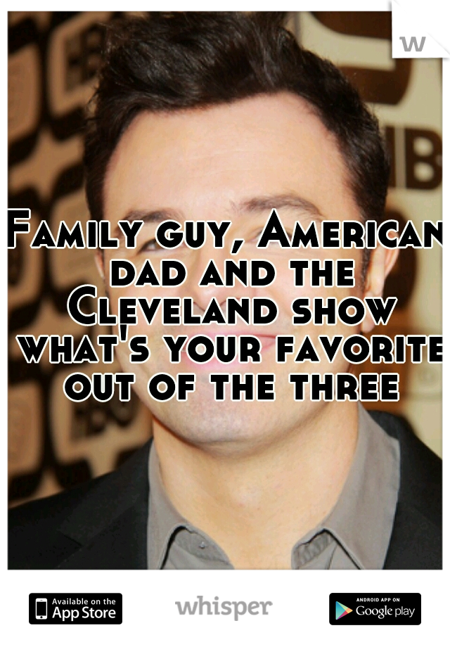 Family guy, American dad and the Cleveland show what's your favorite out of the three
