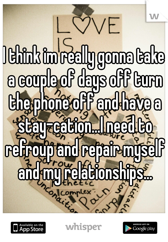 I think im really gonna take a couple of days off turn the phone off and have a stay-cation...I need to refroup and repair myself and my relationships...