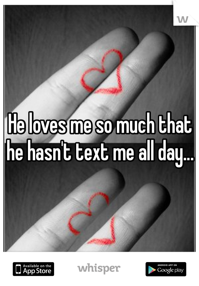 He loves me so much that he hasn't text me all day...