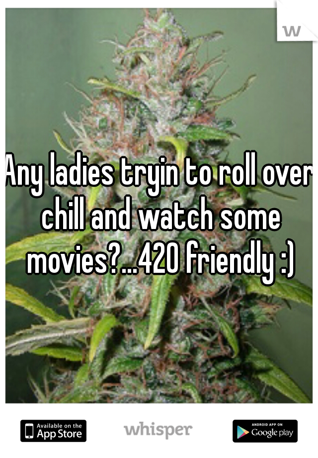 Any ladies tryin to roll over chill and watch some movies?...420 friendly :)