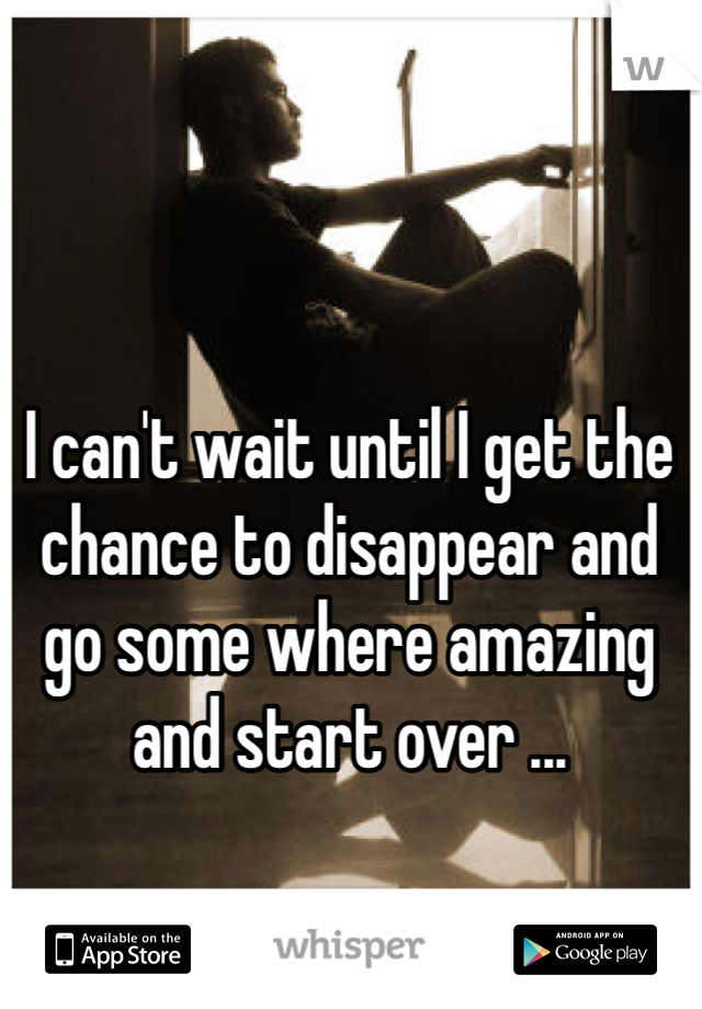 I can't wait until I get the chance to disappear and go some where amazing and start over ...