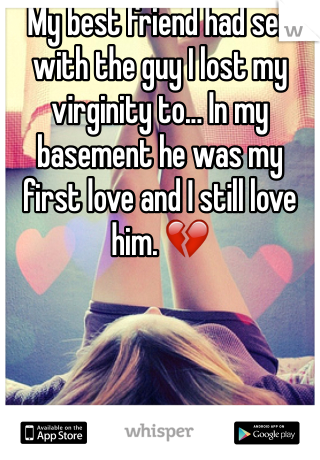 My best friend had sex with the guy I lost my virginity to... In my basement he was my first love and I still love him. 💔