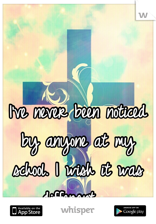 I've never been noticed by anyone at my school. I wish it was different.
