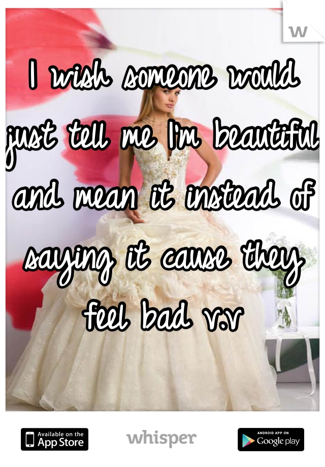 I wish someone would just tell me I'm beautiful and mean it instead of saying it cause they feel bad v.v