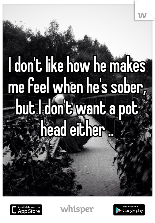 I don't like how he makes me feel when he's sober, but I don't want a pot head either ..