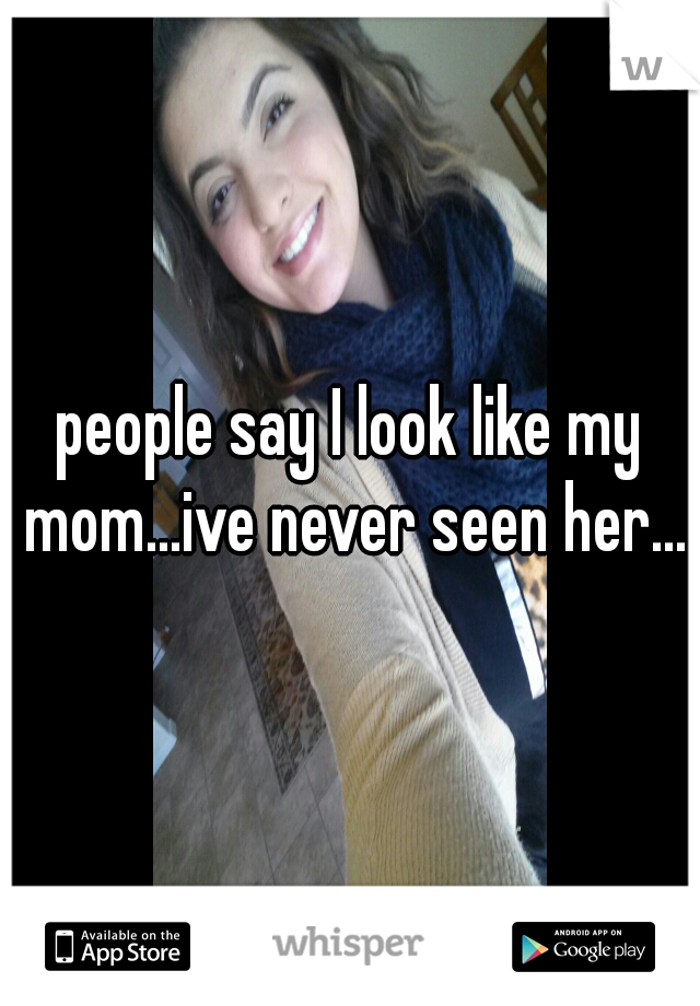 people say I look like my mom...ive never seen her...