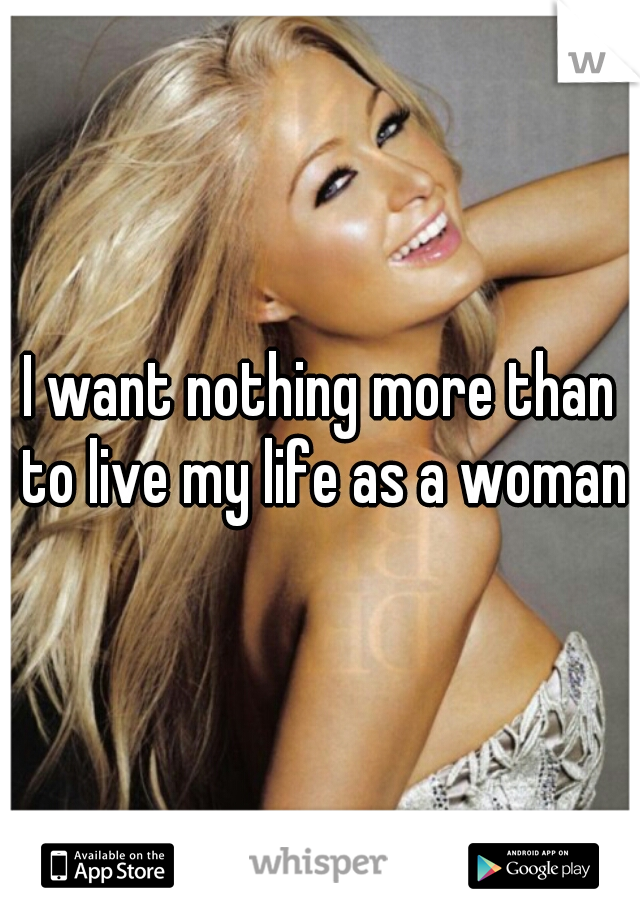 I want nothing more than to live my life as a woman