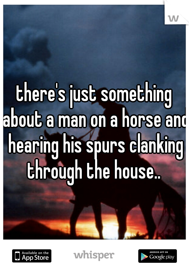 there's just something about a man on a horse and hearing his spurs clanking through the house..