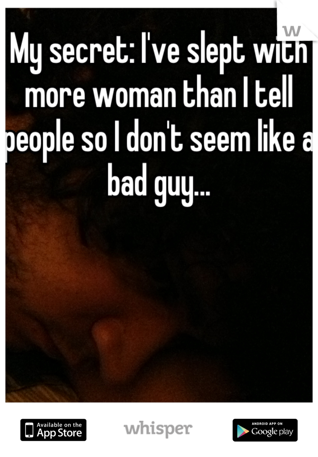 My secret: I've slept with more woman than I tell people so I don't seem like a bad guy...