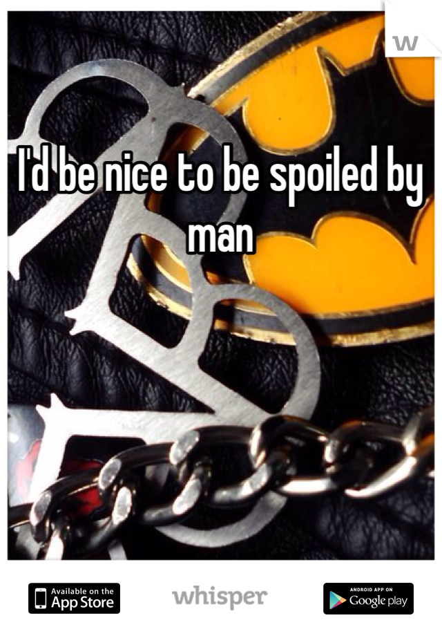 I'd be nice to be spoiled by man