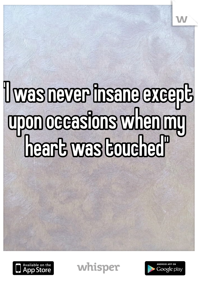 """I was never insane except upon occasions when my heart was touched"""