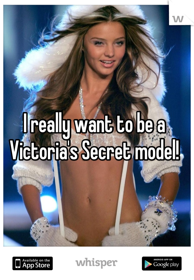 I really want to be a Victoria's Secret model!