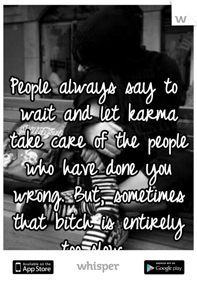People always say to wait and let karma take care of the people who have done you wrong. But, sometimes that bitch is entirely too slow.