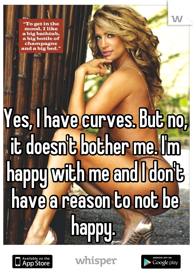 Yes, I have curves. But no, it doesn't bother me. I'm happy with me and I don't have a reason to not be happy.
