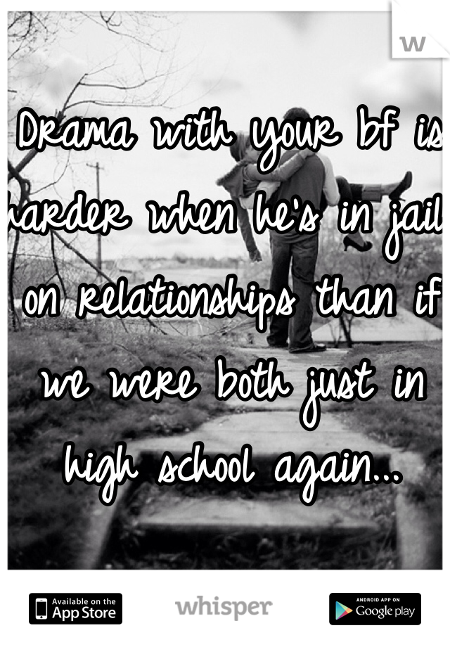 Drama with your bf is harder when he's in jail on relationships than if we were both just in high school again...