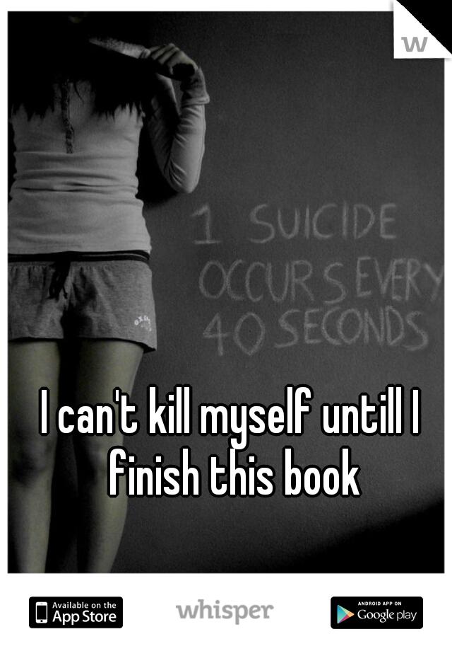 I can't kill myself untill I finish this book