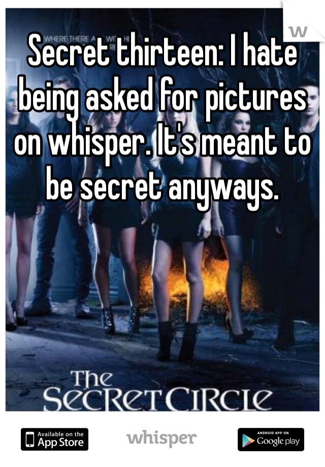 Secret thirteen: I hate being asked for pictures on whisper. It's meant to be secret anyways.