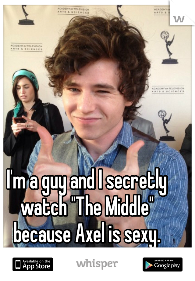 """I'm a guy and I secretly watch """"The Middle"""" because Axel is sexy."""