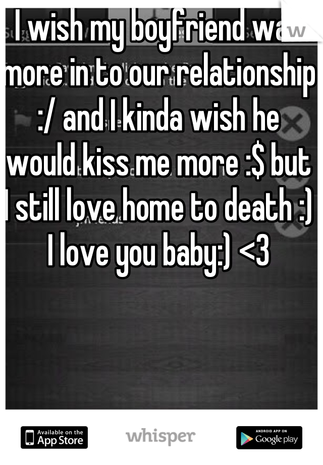 I wish my boyfriend was more in to our relationship :/ and I kinda wish he would kiss me more :$ but I still love home to death :) I love you baby:) <3
