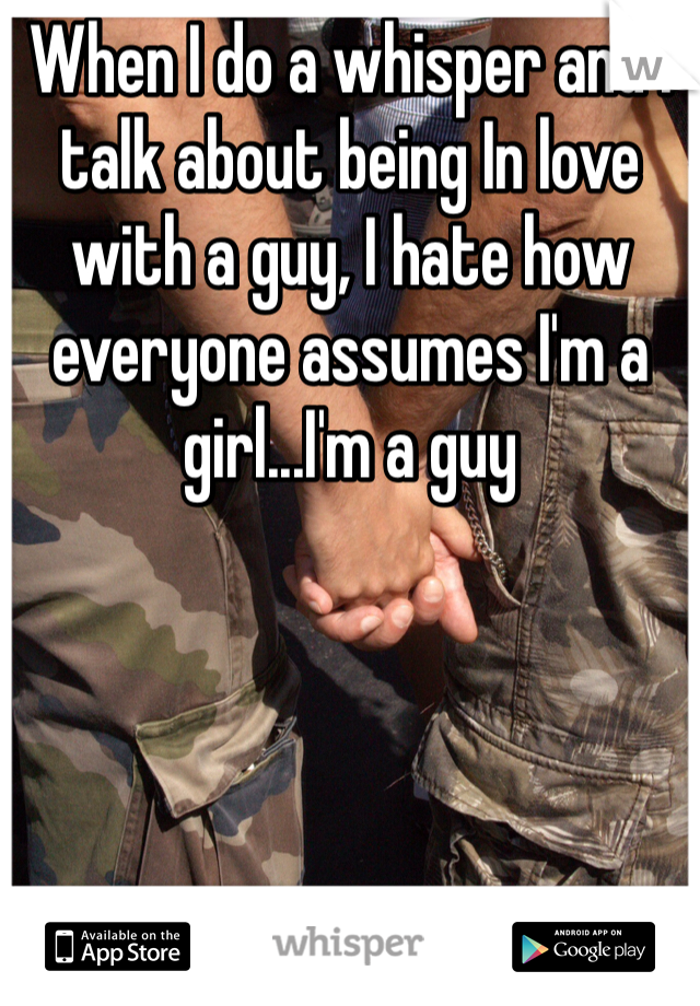 When I do a whisper and I talk about being In love with a guy, I hate how everyone assumes I'm a girl...I'm a guy