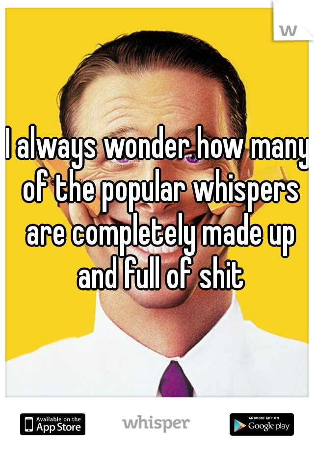 I always wonder how many of the popular whispers are completely made up and full of shit