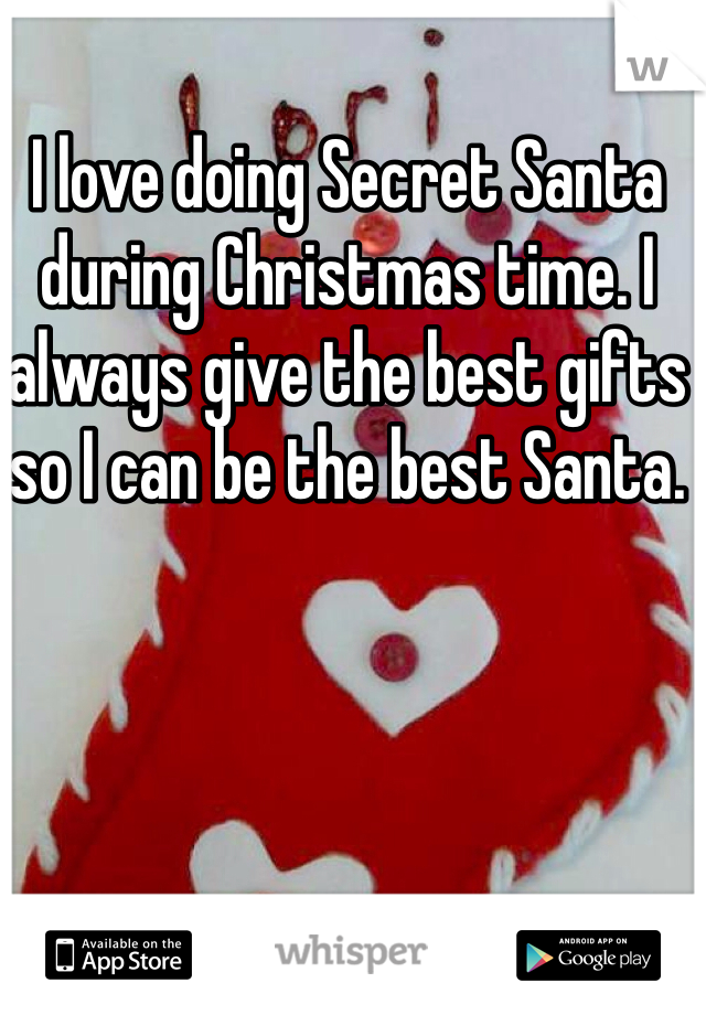 I love doing Secret Santa during Christmas time. I always give the best gifts so I can be the best Santa.