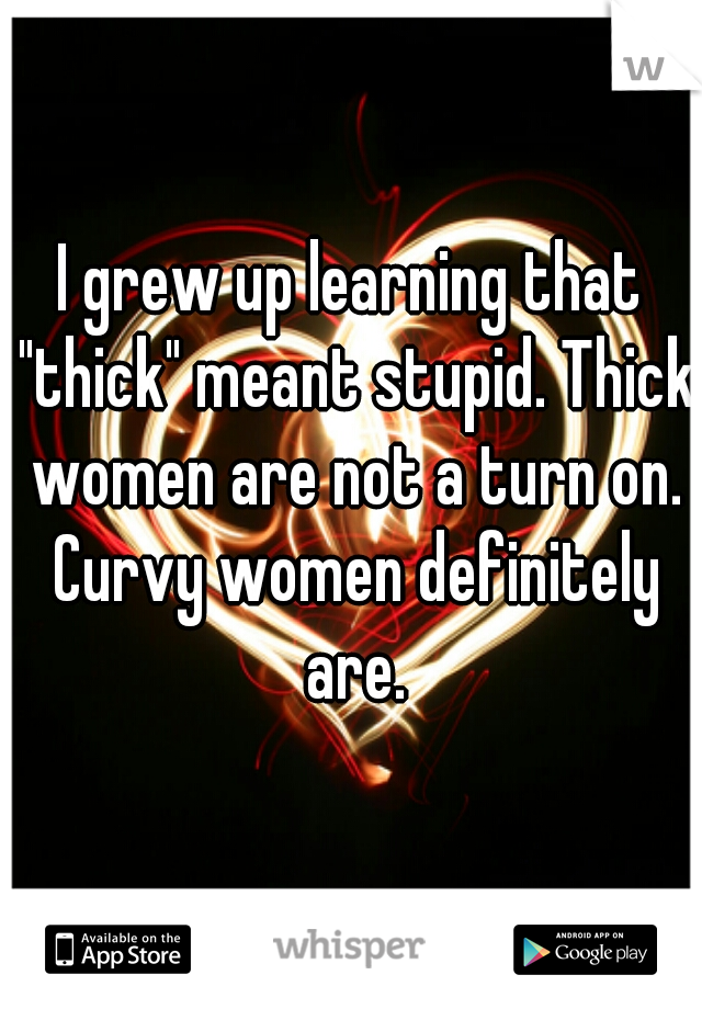 """I grew up learning that """"thick"""" meant stupid. Thick women are not a turn on. Curvy women definitely are."""