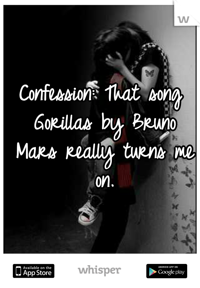 Confession: That song Gorillas by Bruno Mars really turns me on.