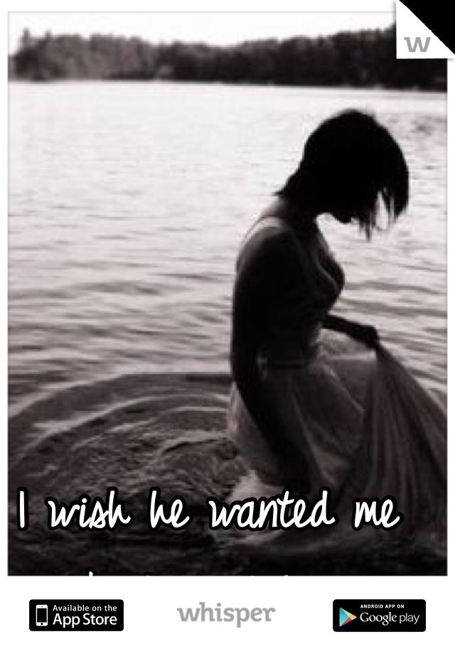 I wish he wanted me like I want him.