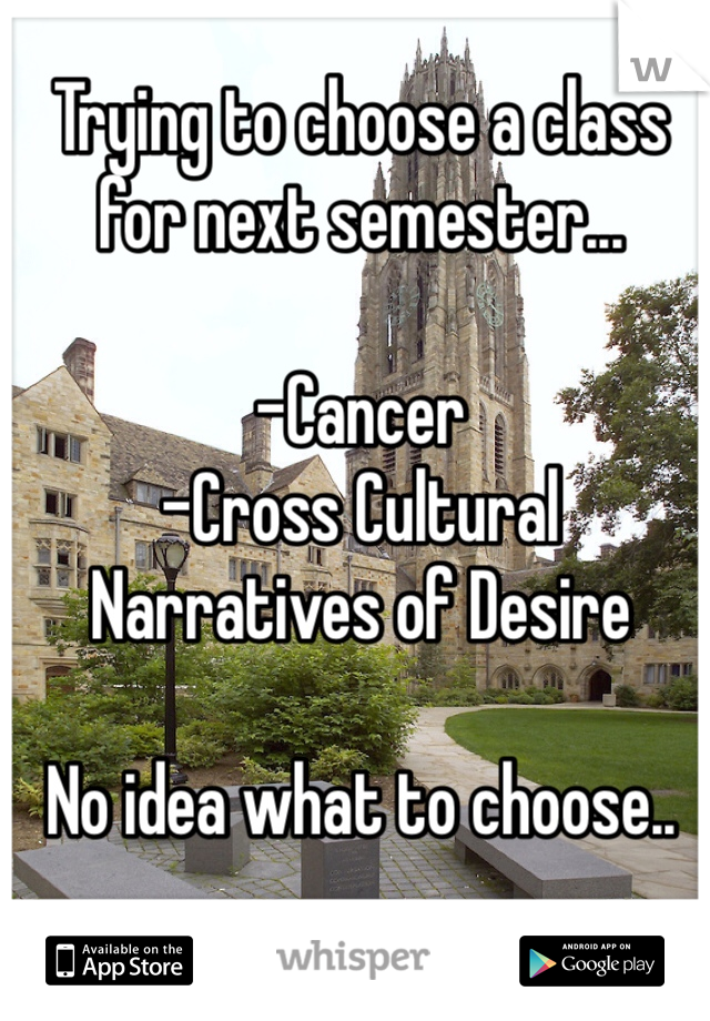 Trying to choose a class for next semester...  -Cancer -Cross Cultural Narratives of Desire  No idea what to choose..
