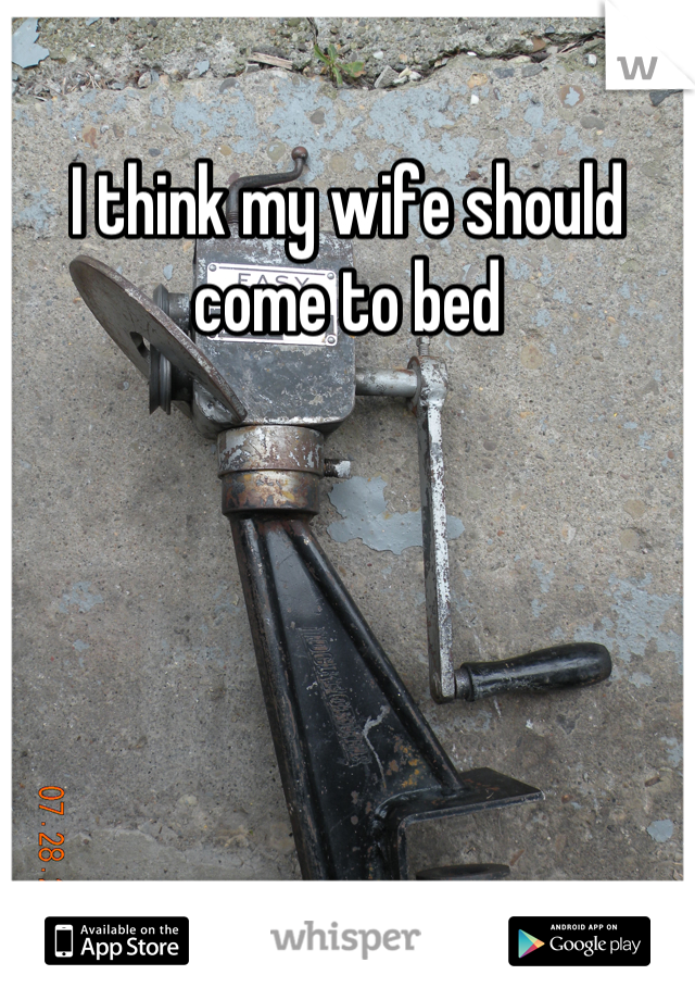 I think my wife should come to bed
